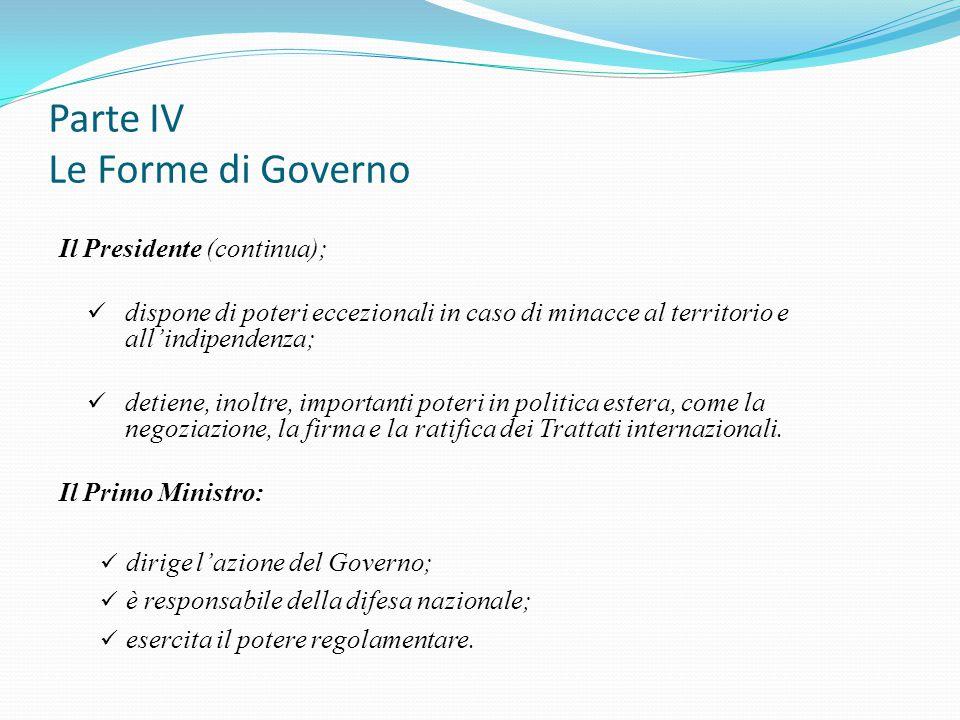 Parte IV Le Forme di Governo Il Presidente (continua); dispone di poteri eccezionali in caso di minacce al territorio e all'indipendenza; detiene, ino