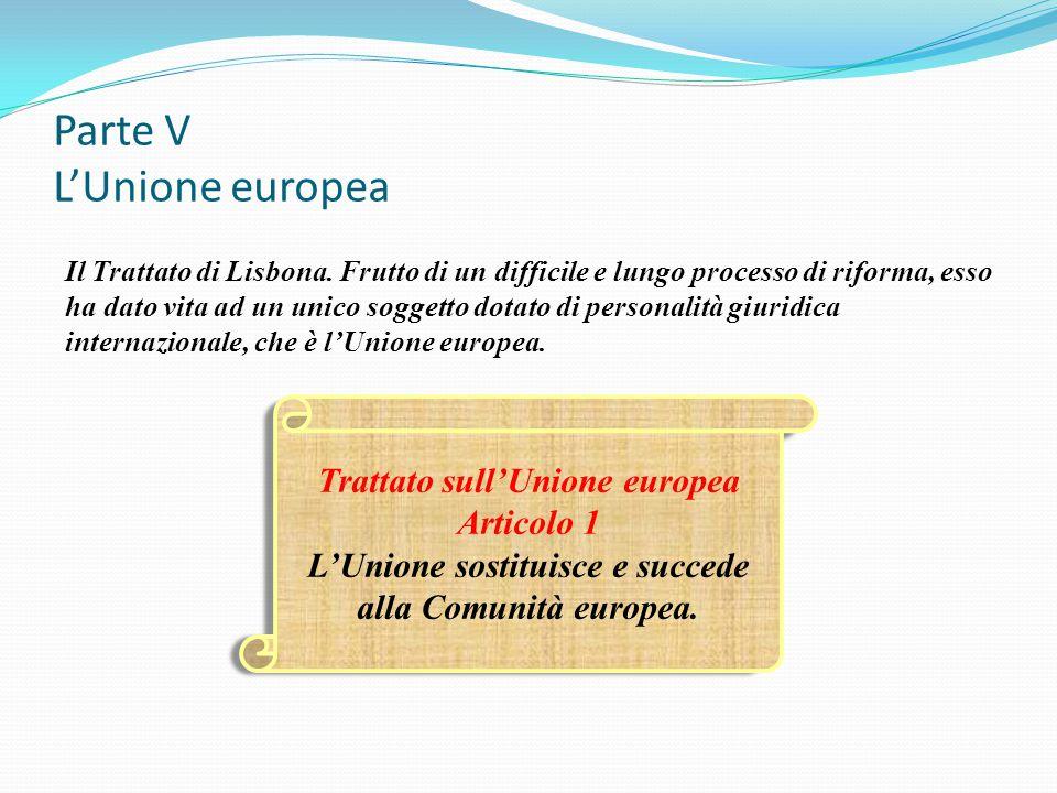 Parte V L'Unione europea Il Trattato di Lisbona. Frutto di un difficile e lungo processo di riforma, esso ha dato vita ad un unico soggetto dotato di