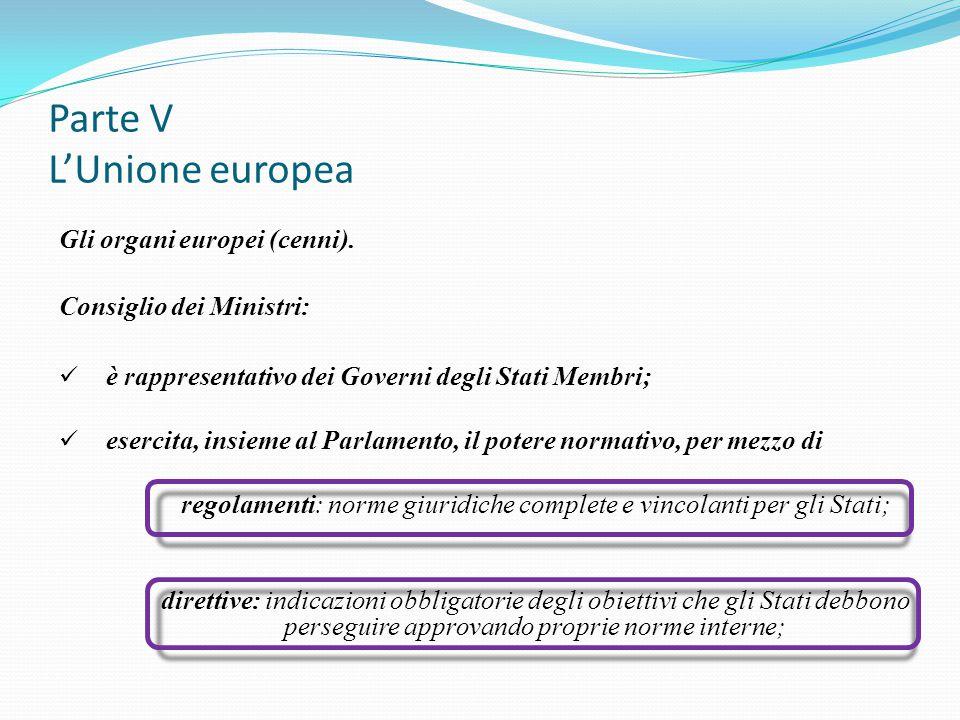 Parte V L'Unione europea Gli organi europei (cenni). Consiglio dei Ministri: è rappresentativo dei Governi degli Stati Membri; esercita, insieme al Pa