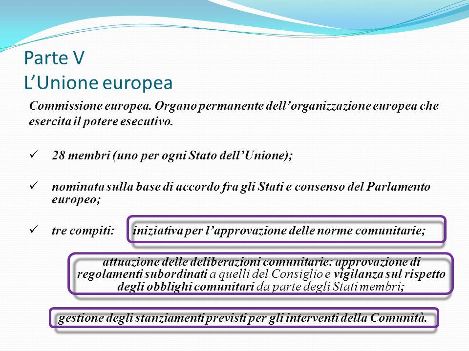 Parte V L'Unione europea Commissione europea. Organo permanente dell'organizzazione europea che esercita il potere esecutivo. 28 membri (uno per ogni