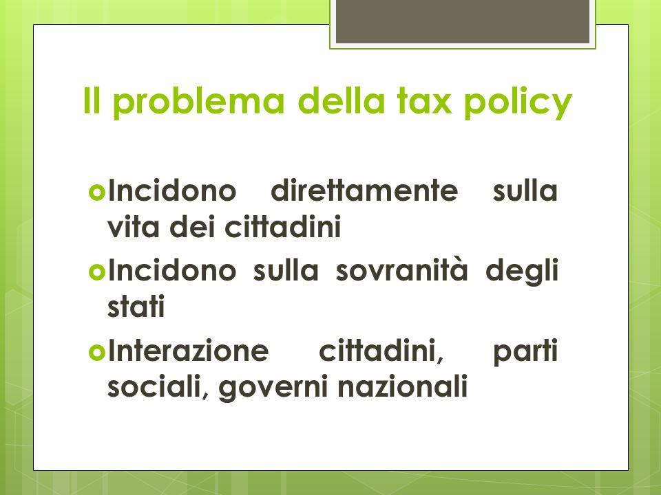 Il problema della tax policy  Incidono direttamente sulla vita dei cittadini  Incidono sulla sovranità degli stati  Interazione cittadini, parti sociali, governi nazionali