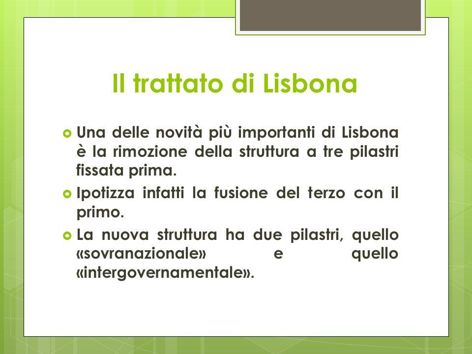 Il trattato di Lisbona  Una delle novità più importanti di Lisbona è la rimozione della struttura a tre pilastri fissata prima.  Ipotizza infatti la