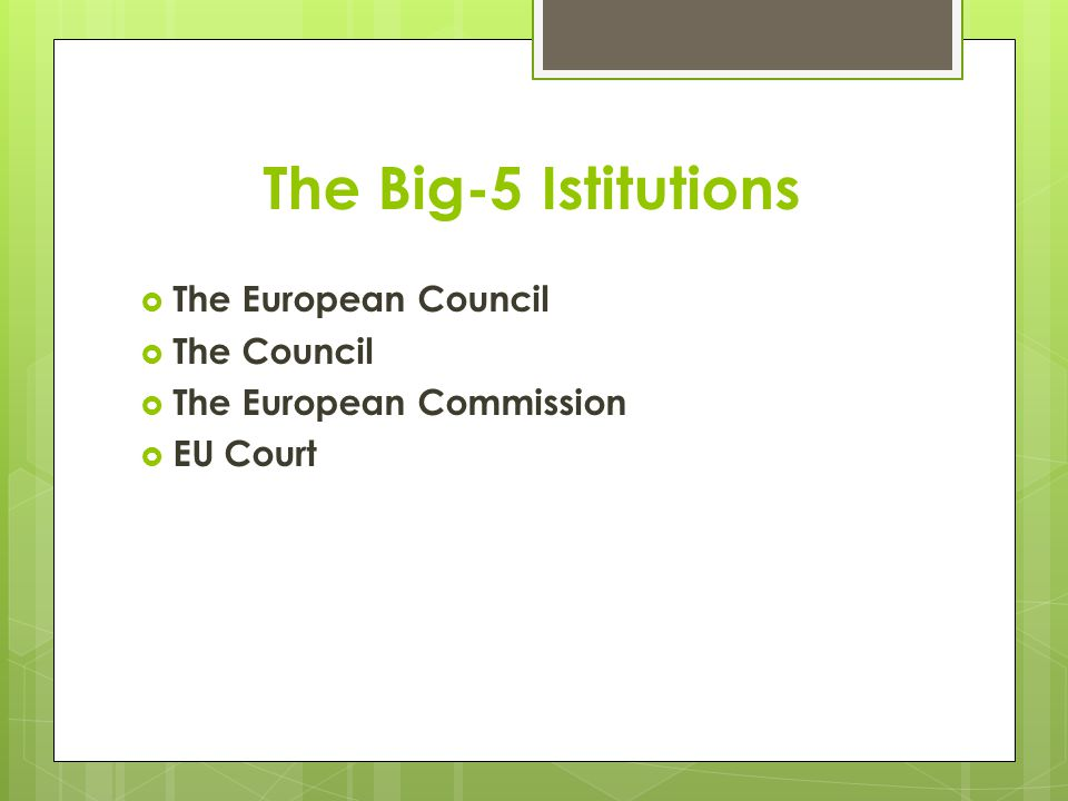 The Big-5 Istitutions  The European Council  The Council  The European Commission  EU Court