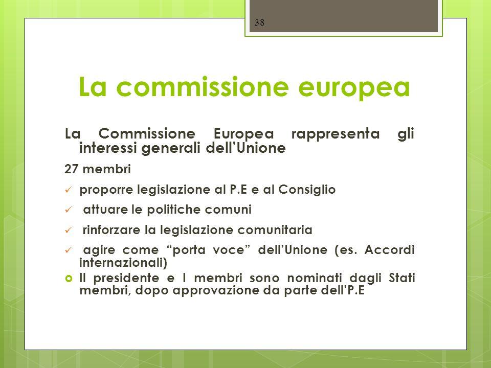 38 La commissione europea La Commissione Europea rappresenta gli interessi generali dell'Unione 27 membri proporre legislazione al P.E e al Consiglio attuare le politiche comuni rinforzare la legislazione comunitaria agire come porta voce dell'Unione (es.