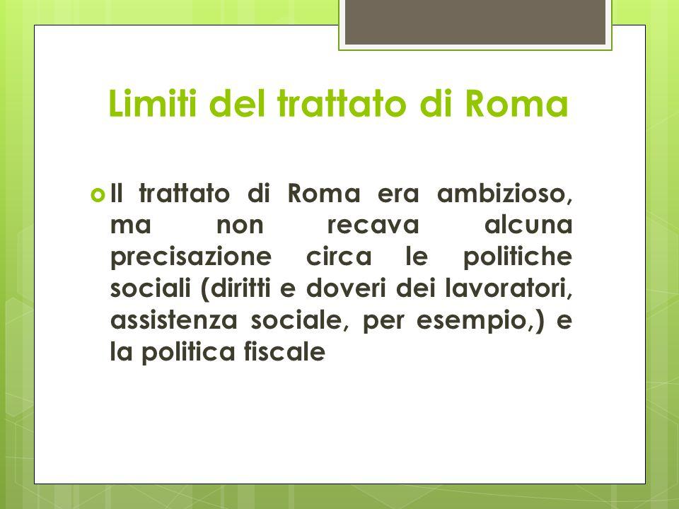 Limiti del trattato di Roma  Il trattato di Roma era ambizioso, ma non recava alcuna precisazione circa le politiche sociali (diritti e doveri dei lavoratori, assistenza sociale, per esempio,) e la politica fiscale