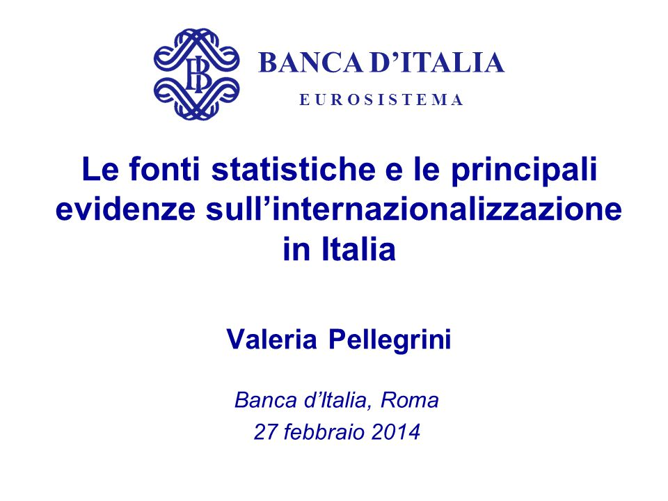 BANCA D'ITALIA E U R O S I S T E M A Le fonti statistiche e le principali evidenze sull'internazionalizzazione in Italia Valeria Pellegrini Banca d'It
