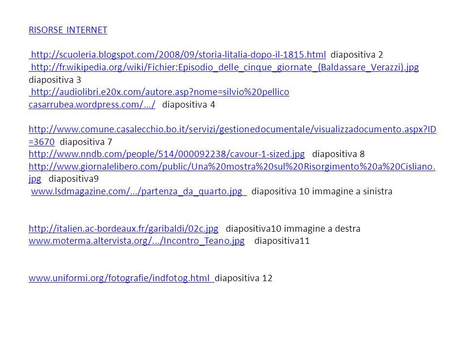 RISORSE INTERNET http://scuoleria.blogspot.com/2008/09/storia-litalia-dopo-il-1815.htmlRISORSE INTERNET http://scuoleria.blogspot.com/2008/09/storia-litalia-dopo-il-1815.html diapositiva 2 http://fr.wikipedia.org/wiki/Fichier:Episodio_delle_cinque_giornate_(Baldassare_Verazzi).jpg diapositiva 3 http://audiolibri.e20x.com/autore.asp?nome=silvio%20pellico casarrubea.wordpress.com/.../ diapositiva 4 http://www.comune.casalecchio.bo.it/servizi/gestionedocumentale/visualizzadocumento.aspx?ID =3670 diapositiva 7 http://www.nndb.com/people/514/000092238/cavour-1-sized.jpg diapositiva 8 http://www.giornalelibero.com/public/Una%20mostra%20sul%20Risorgimento%20a%20Cisliano.