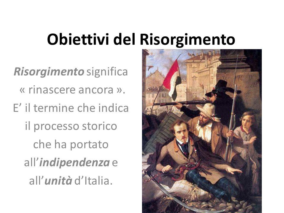 Obiettivi del Risorgimento Risorgimento significa « rinascere ancora ». E' il termine che indica il processo storico che ha portato all'indipendenza e