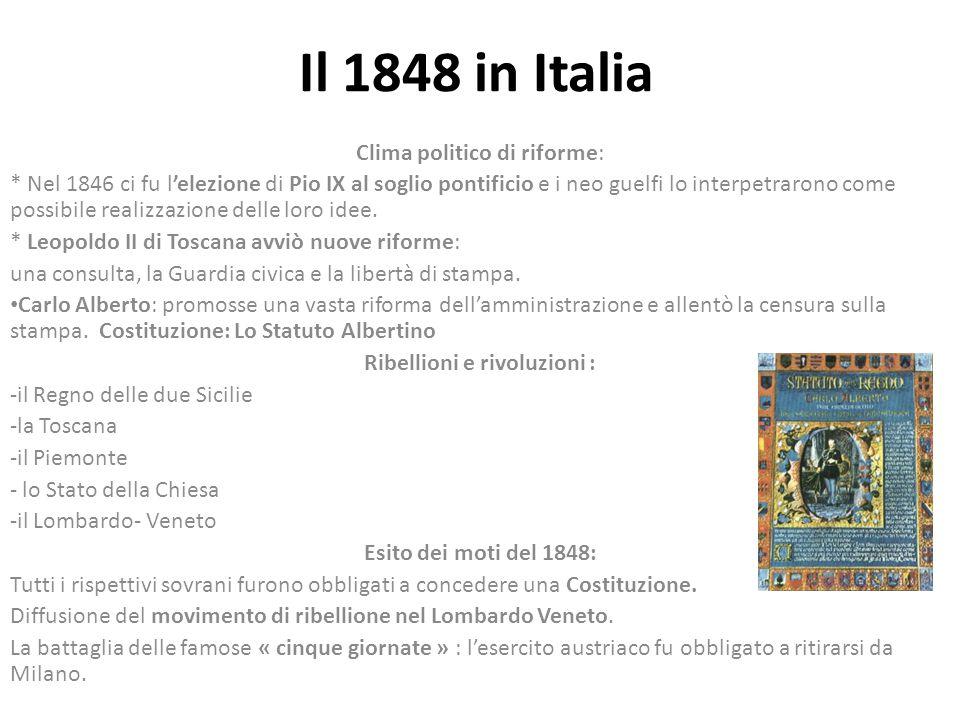 Il 1848 in Italia Clima politico di riforme: * Nel 1846 ci fu l'elezione di Pio IX al soglio pontificio e i neo guelfi lo interpetrarono come possibile realizzazione delle loro idee.