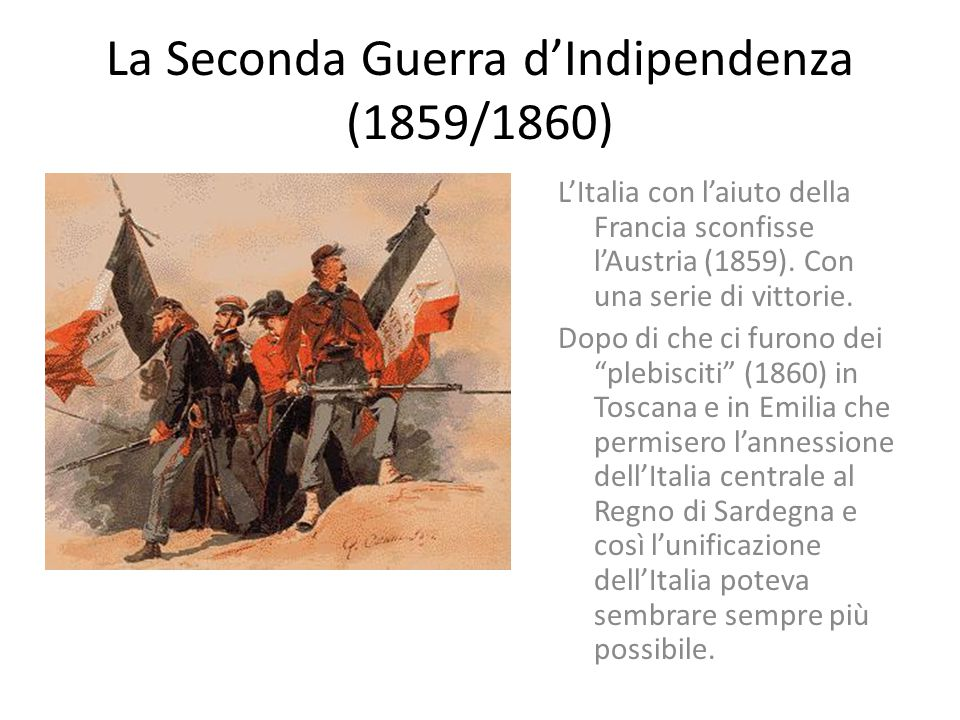 La Seconda Guerra d'Indipendenza (1859/1860) L'Italia con l'aiuto della Francia sconfisse l'Austria (1859).