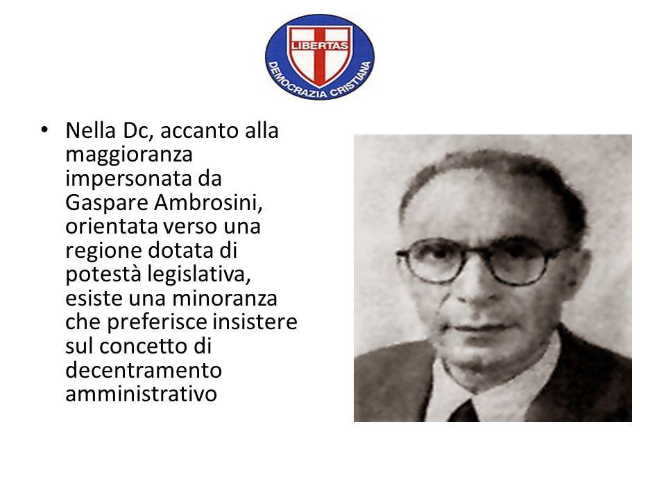 Nella Dc, accanto alla maggioranza impersonata da Gaspare Ambrosini, orientata verso una regione dotata di potestà legislativa, esiste una minoranza c