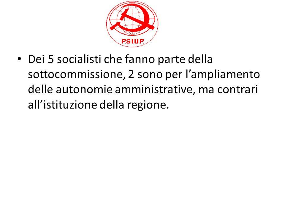 Dei 5 socialisti che fanno parte della sottocommissione, 2 sono per l'ampliamento delle autonomie amministrative, ma contrari all'istituzione della re