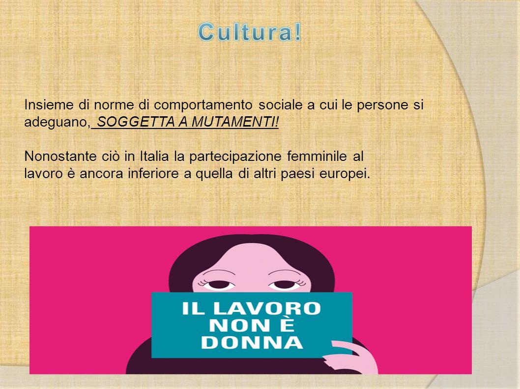 Insieme di norme di comportamento sociale a cui le persone si adeguano, SOGGETTA A MUTAMENTI! Nonostante ciò in Italia la partecipazione femminile al