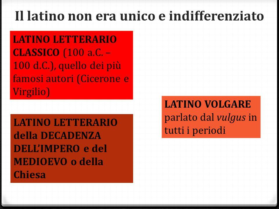 Il latino non era unico e indifferenziato LATINO LETTERARIO CLASSICO (100 a.C. – 100 d.C.), quello dei più famosi autori (Cicerone e Virgilio) LATINO