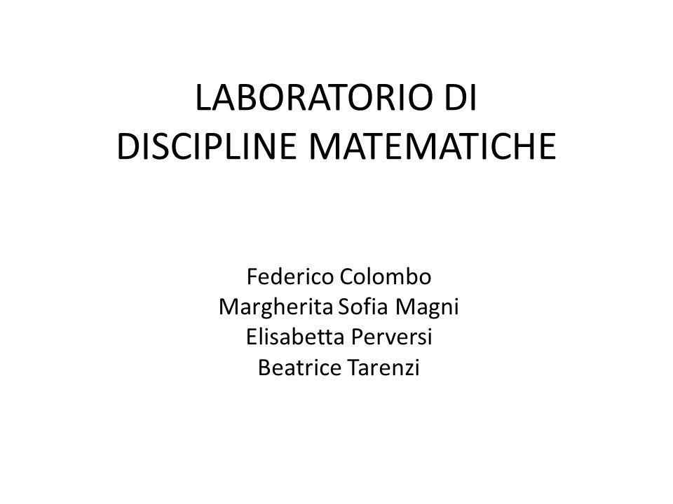 LABORATORIO DI DISCIPLINE MATEMATICHE Federico Colombo Margherita Sofia Magni Elisabetta Perversi Beatrice Tarenzi