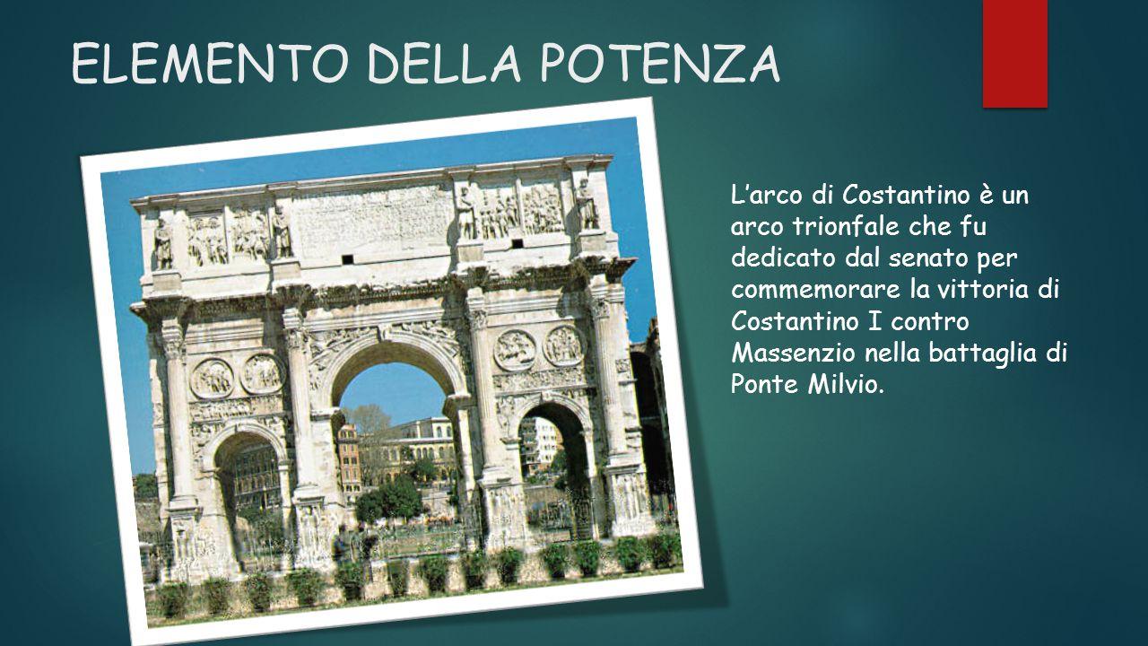 ELEMENTO DELLA POTENZA L'arco di Costantino è un arco trionfale che fu dedicato dal senato per commemorare la vittoria di Costantino I contro Massenzio nella battaglia di Ponte Milvio.