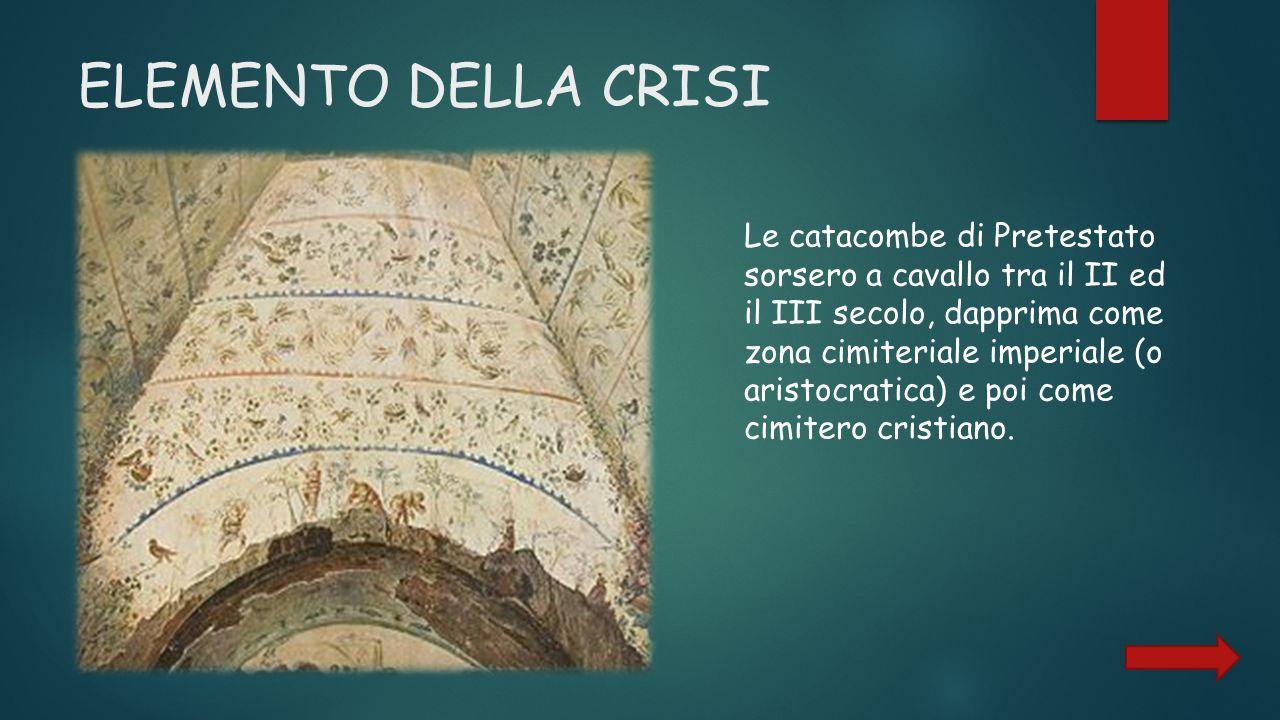 ELEMENTO DELLA CRISI Le catacombe di Pretestato sorsero a cavallo tra il II ed il III secolo, dapprima come zona cimiteriale imperiale (o aristocratica) e poi come cimitero cristiano.