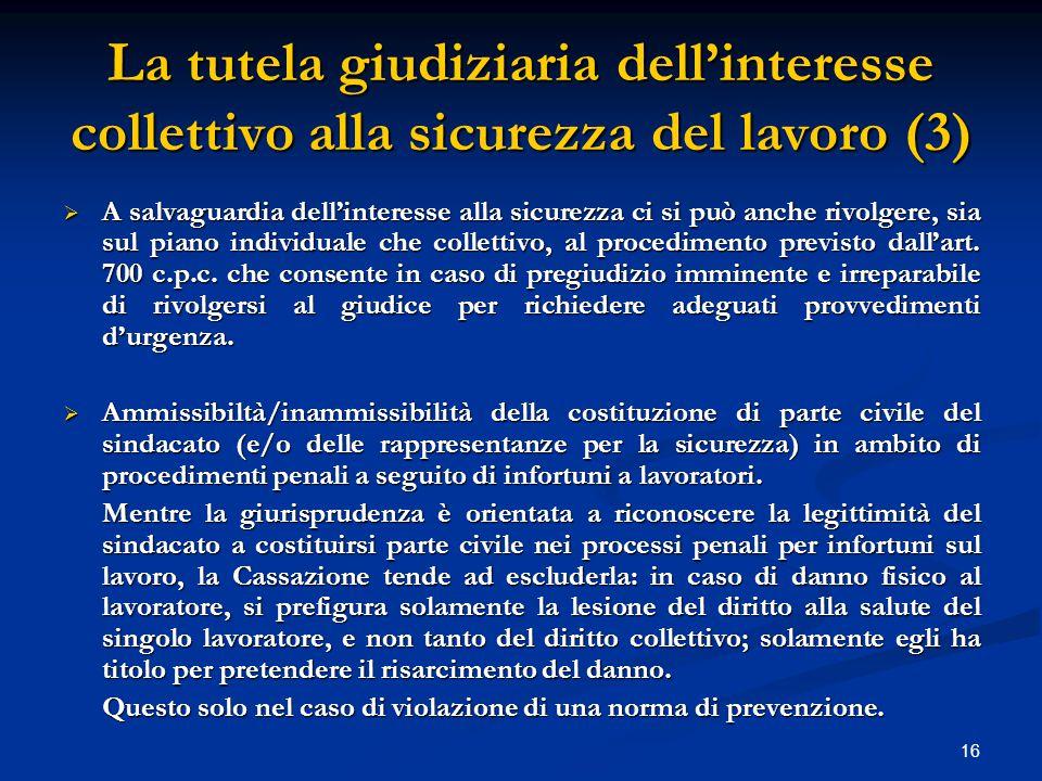 16 La tutela giudiziaria dell'interesse collettivo alla sicurezza del lavoro (3)  A salvaguardia dell'interesse alla sicurezza ci si può anche rivolgere, sia sul piano individuale che collettivo, al procedimento previsto dall'art.