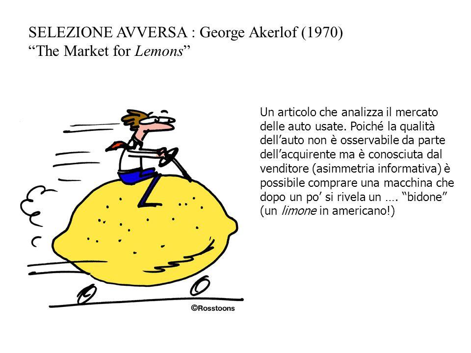 """SELEZIONE AVVERSA : George Akerlof (1970) """"The Market for Lemons"""" Un articolo che analizza il mercato delle auto usate. Poiché la qualità dell'auto no"""