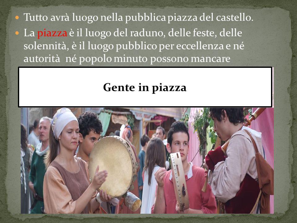Tutto avrà luogo nella pubblica piazza del castello. La piazza è il luogo del raduno, delle feste, delle solennità, è il luogo pubblico per eccellenza