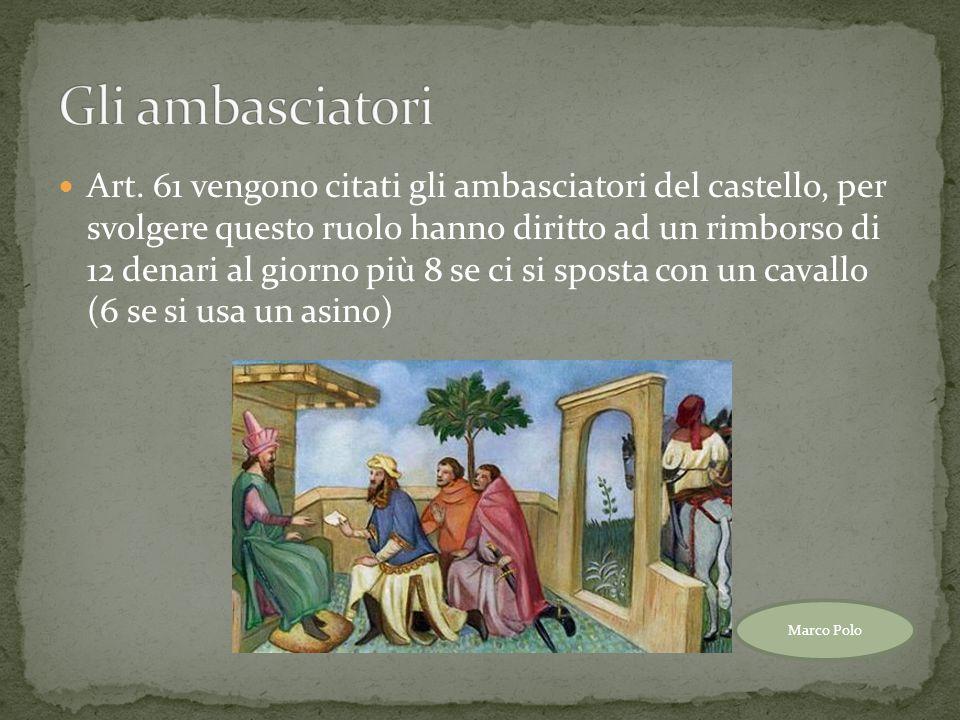 Art. 61 vengono citati gli ambasciatori del castello, per svolgere questo ruolo hanno diritto ad un rimborso di 12 denari al giorno più 8 se ci si spo