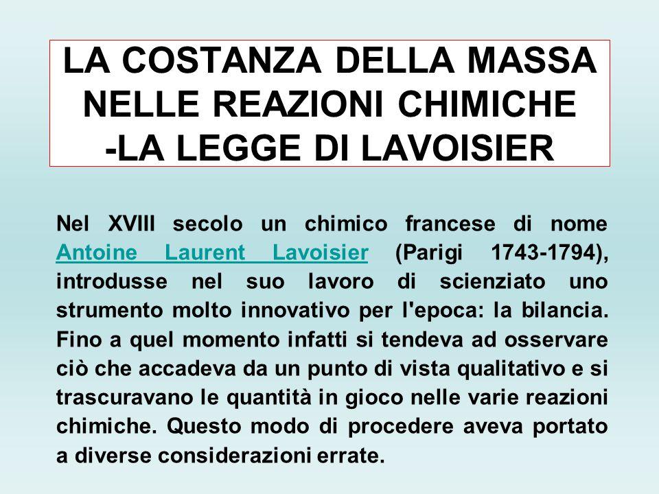 LA COSTANZA DELLA MASSA NELLE REAZIONI CHIMICHE -LA LEGGE DI LAVOISIER Nel XVIII secolo un chimico francese di nome Antoine Laurent Lavoisier (Parigi