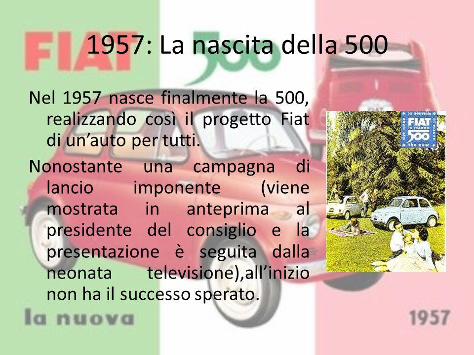 1957: La nascita della 500 Nel 1957 nasce finalmente la 500, realizzando così il progetto Fiat di un'auto per tutti. Nonostante una campagna di lancio