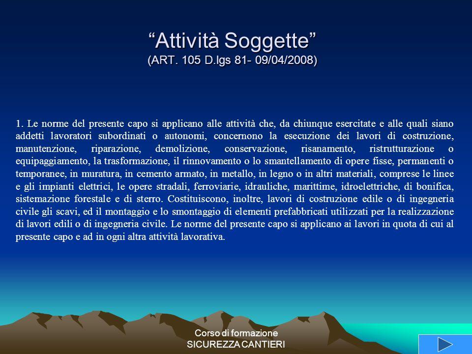 """Corso di formazione SICUREZZA CANTIERI """"Attività Soggette"""" (ART. 105 D.lgs 81- 09/04/2008) 1. Le norme del presente capo si applicano alle attività ch"""