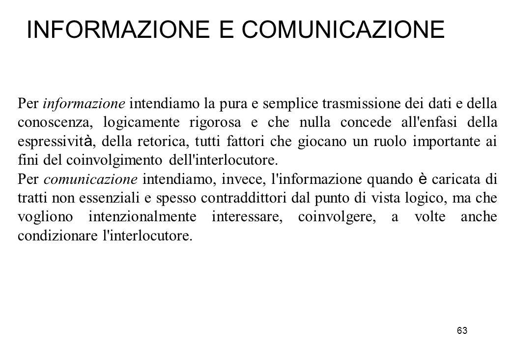 63 INFORMAZIONE E COMUNICAZIONE Per informazione intendiamo la pura e semplice trasmissione dei dati e della conoscenza, logicamente rigorosa e che nu