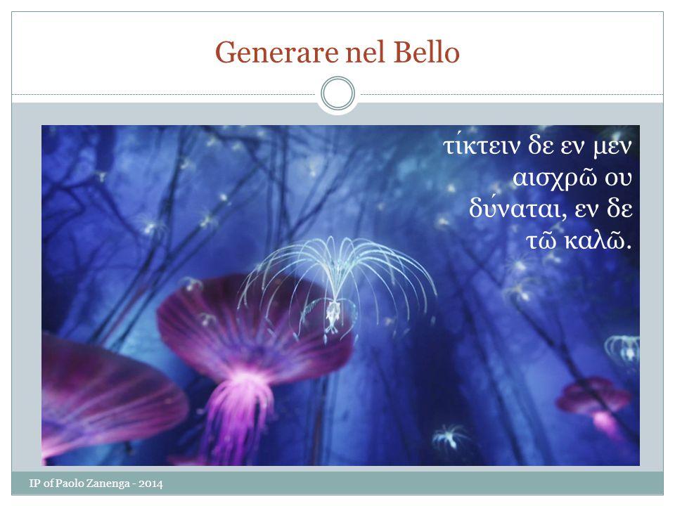 Generare nel Bello τικτειν δε εν μεν αισχρ ῶ ου δυναται, εν δε τ ῶ καλ ῶ. IP of Paolo Zanenga - 2014