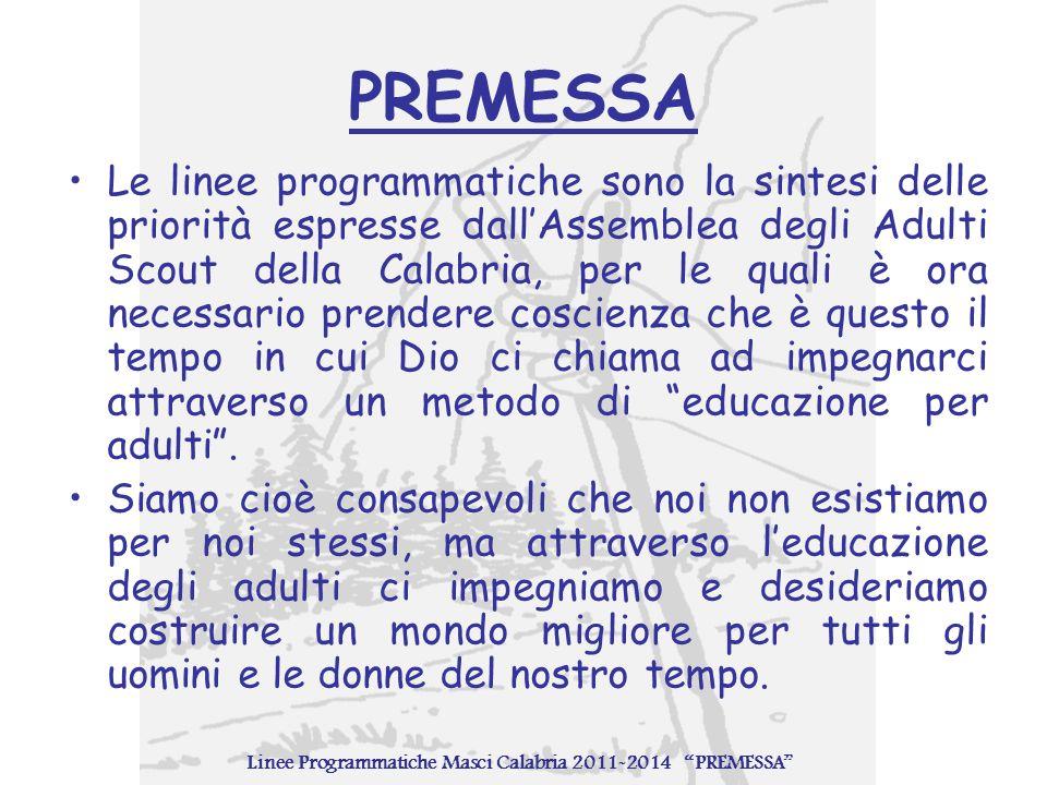 PREMESSA Le linee programmatiche sono la sintesi delle priorità espresse dall'Assemblea degli Adulti Scout della Calabria, per le quali è ora necessario prendere coscienza che è questo il tempo in cui Dio ci chiama ad impegnarci attraverso un metodo di educazione per adulti .