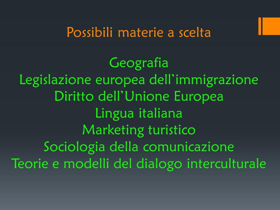 Possibili materie a scelta Geografia Legislazione europea dell'immigrazione Diritto dell'Unione Europea Lingua italiana Marketing turistico Sociologia
