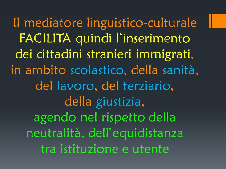 Il mediatore linguistico-culturale FACILITA quindi l'inserimento dei cittadini stranieri immigrati, in ambito scolastico, della sanità, del lavoro, de