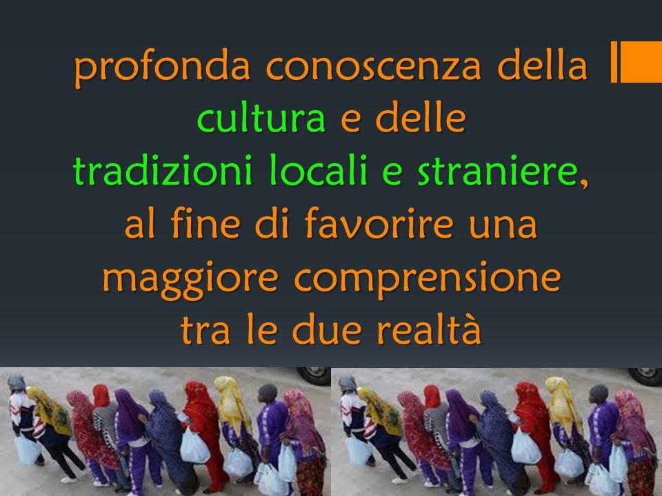 profonda conoscenza della cultura e delle tradizioni locali e straniere, al fine di favorire una maggiore comprensione tra le due realtà