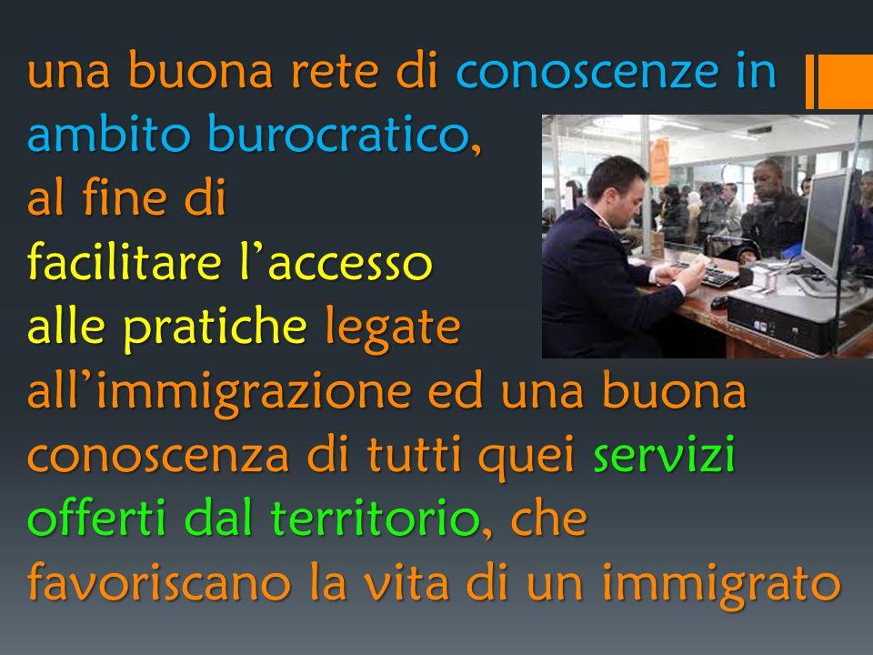una buona rete di conoscenze in ambito burocratico, al fine di facilitare l'accesso alle pratiche legate all'immigrazione ed una buona conoscenza di t