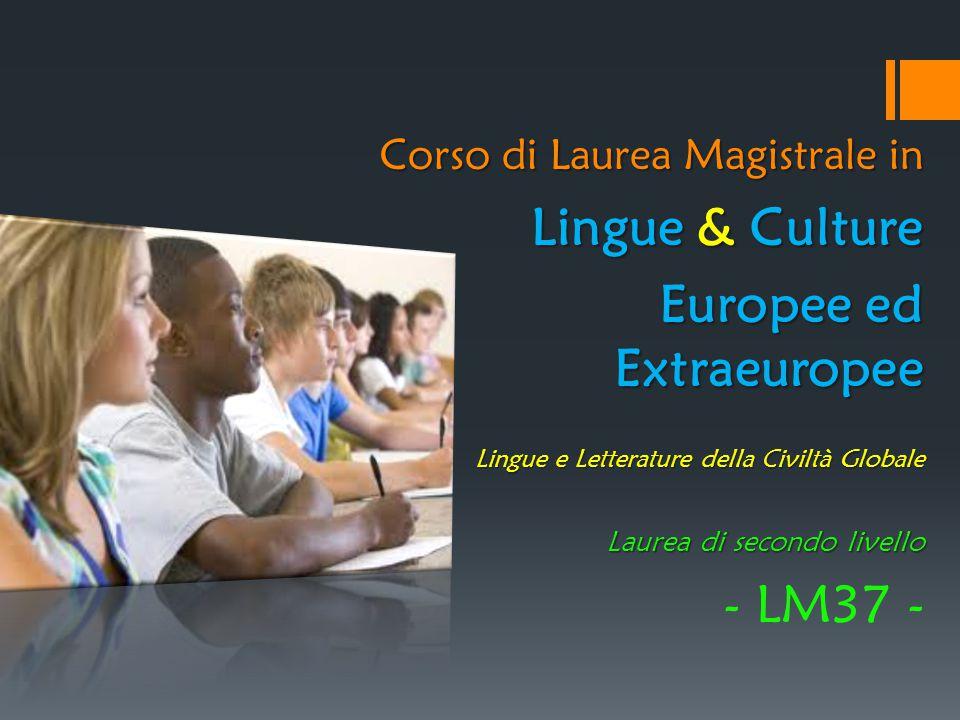 Corso di Laurea Magistrale in Lingue & Culture Europee ed Extraeuropee Lingue e Letterature della Civiltà Globale Laurea di secondo livello - LM37 -
