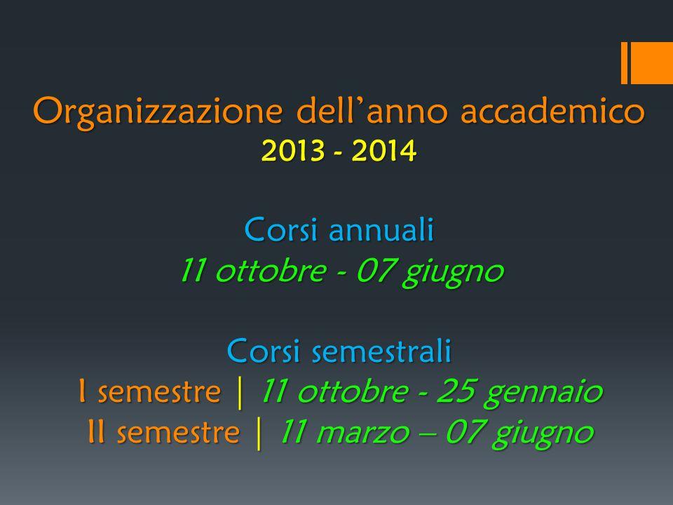 Organizzazione dell'anno accademico 2013 - 2014 Corsi annuali 11 ottobre - 07 giugno Corsi semestrali I semestre | 11 ottobre - 25 gennaio II semestre