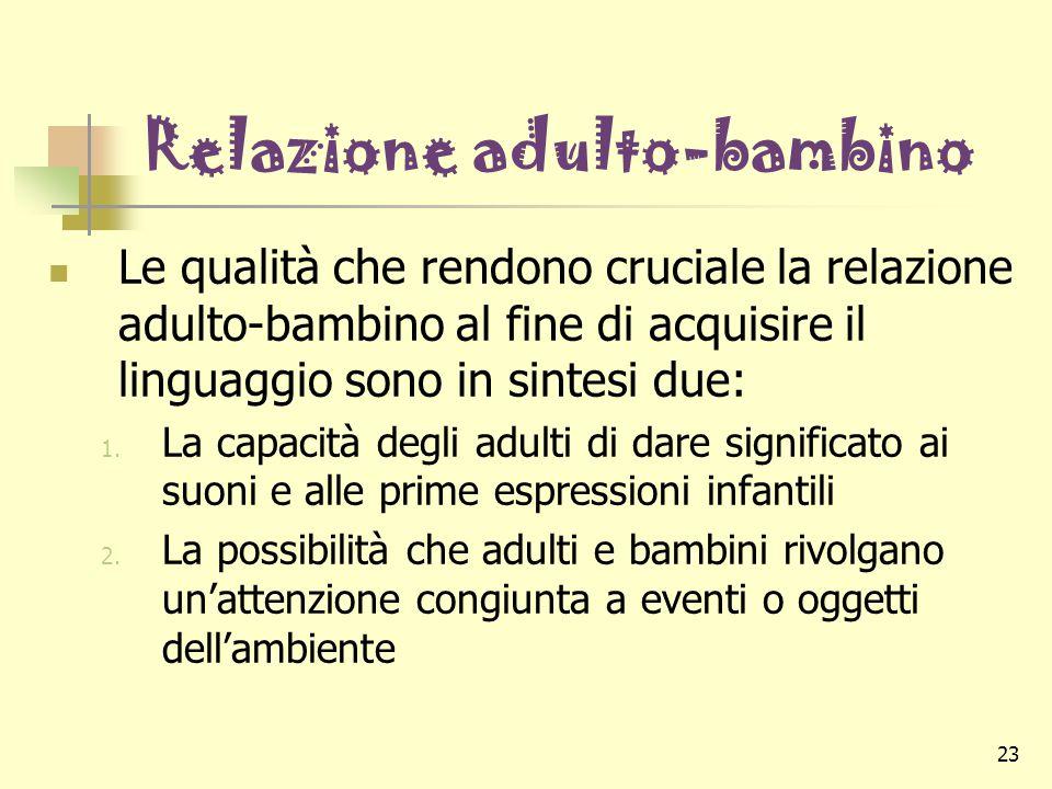 23 Relazione adulto-bambino Le qualità che rendono cruciale la relazione adulto-bambino al fine di acquisire il linguaggio sono in sintesi due: 1. La