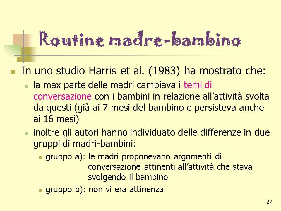 27 Routine madre-bambino In uno studio Harris et al. (1983) ha mostrato che: la max parte delle madri cambiava i temi di conversazione con i bambini i