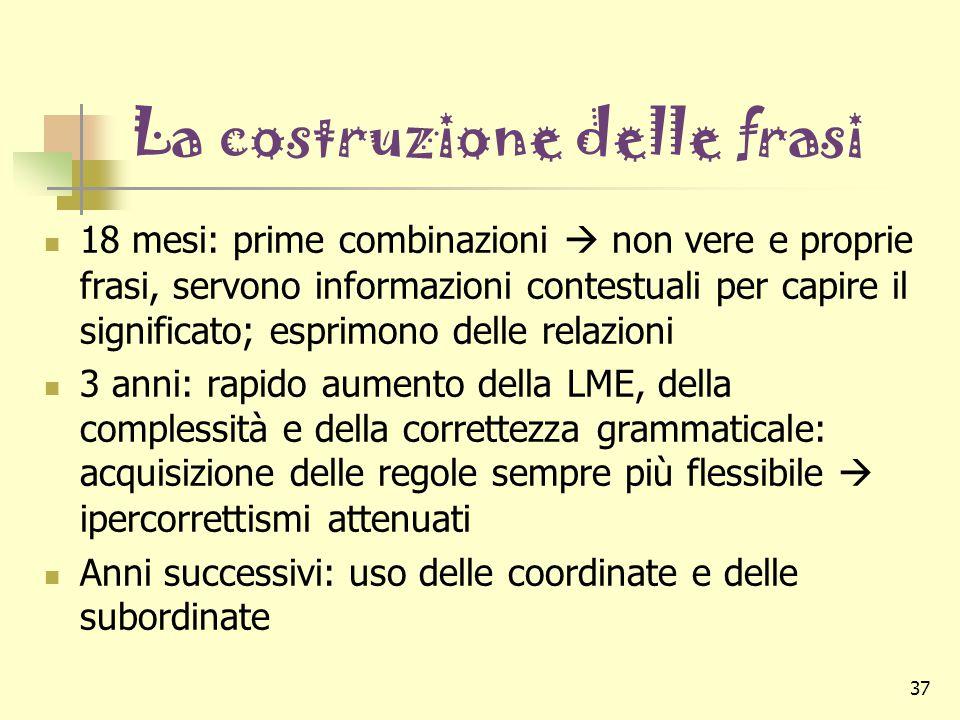 37 La costruzione delle frasi 18 mesi: prime combinazioni  non vere e proprie frasi, servono informazioni contestuali per capire il significato; espr