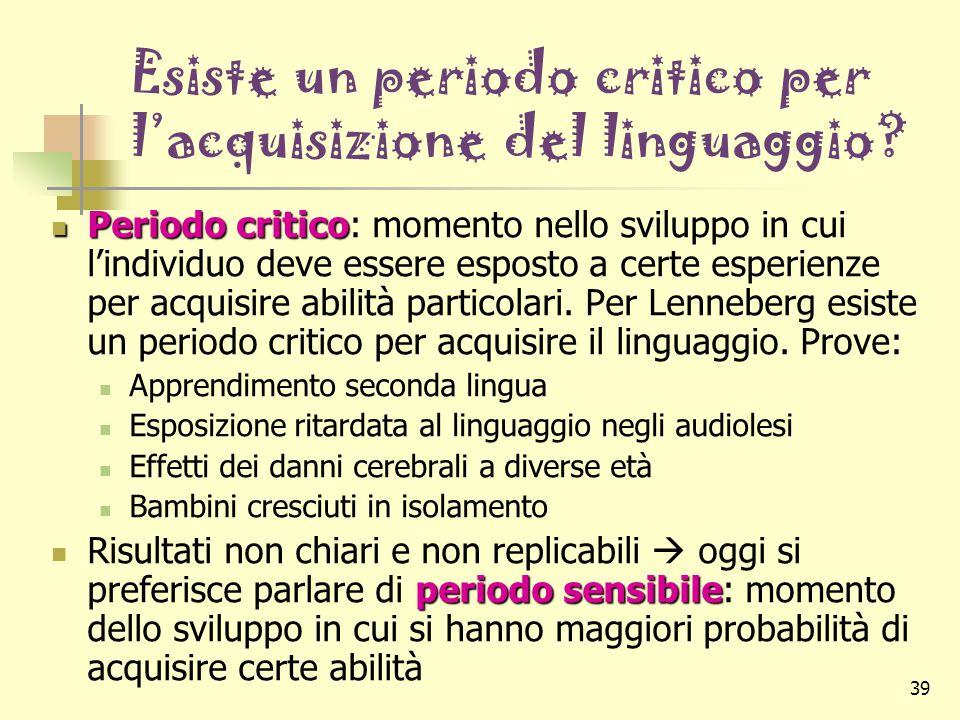 39 Esiste un periodo critico per l'acquisizione del linguaggio? Periodo critico Periodo critico: momento nello sviluppo in cui l'individuo deve essere
