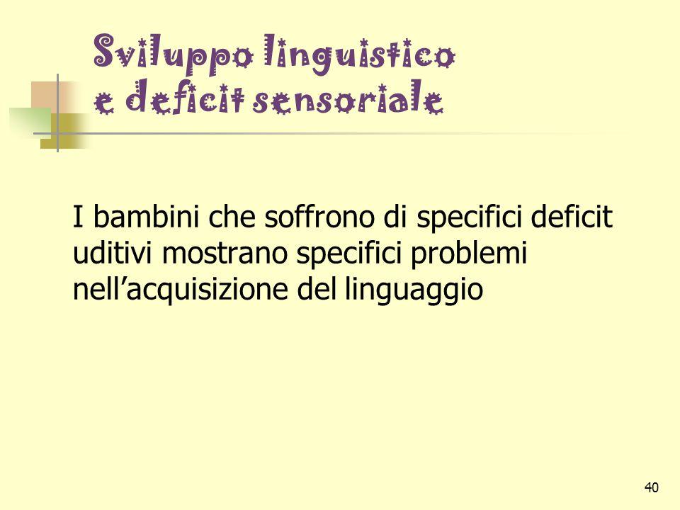 40 Sviluppo linguistico e deficit sensoriale I bambini che soffrono di specifici deficit uditivi mostrano specifici problemi nell'acquisizione del lin