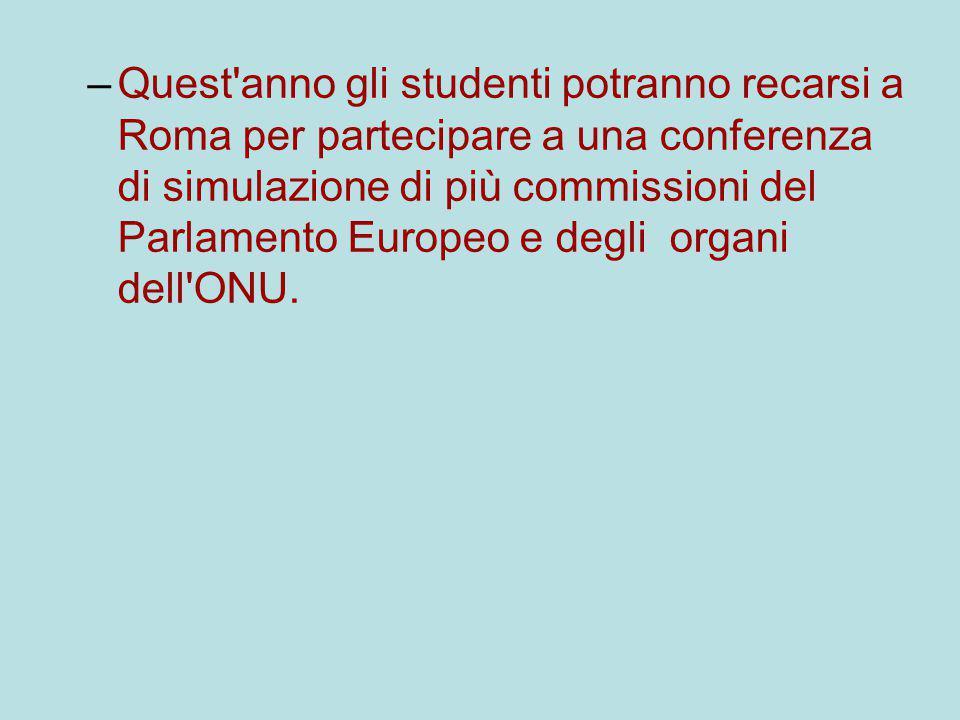 –Quest anno gli studenti potranno recarsi a Roma per partecipare a una conferenza di simulazione di più commissioni del Parlamento Europeo e degli organi dell ONU.