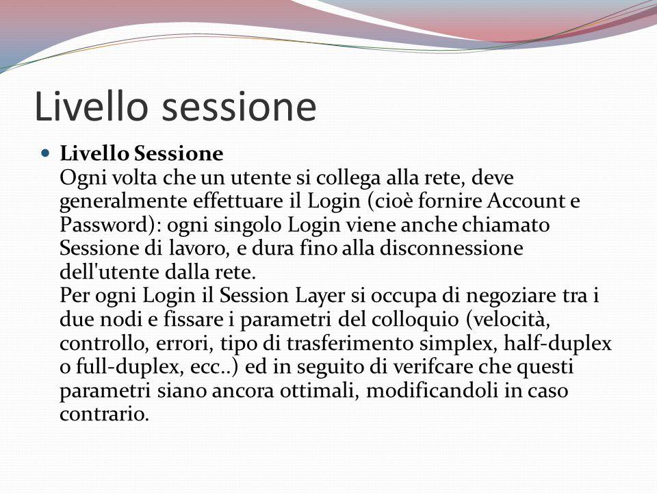 Livello sessione Livello Sessione Ogni volta che un utente si collega alla rete, deve generalmente effettuare il Login (cioè fornire Account e Password): ogni singolo Login viene anche chiamato Sessione di lavoro, e dura fino alla disconnessione dell utente dalla rete.