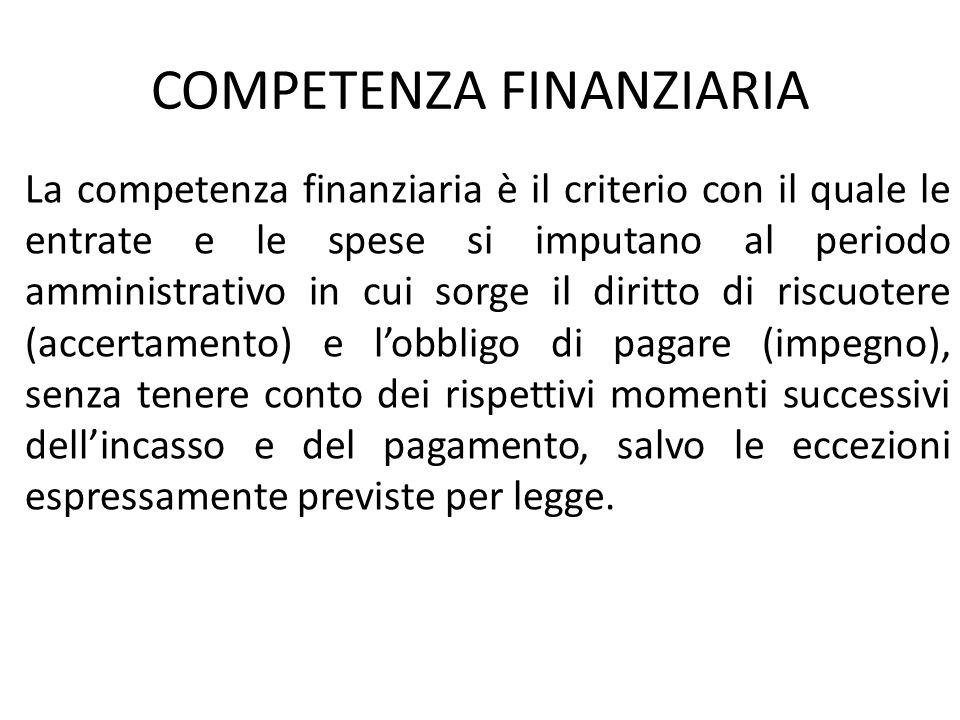 COMPETENZA FINANZIARIA La competenza finanziaria è il criterio con il quale le entrate e le spese si imputano al periodo amministrativo in cui sorge i