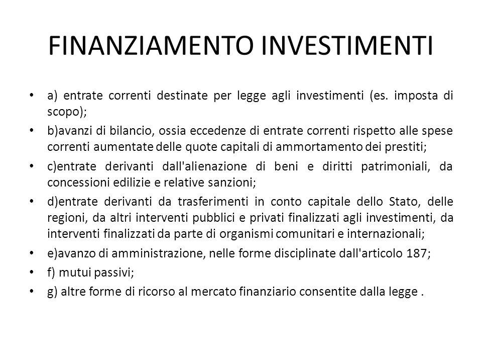 FINANZIAMENTO INVESTIMENTI a) entrate correnti destinate per legge agli investimenti (es. imposta di scopo); b)avanzi di bilancio, ossia eccedenze di