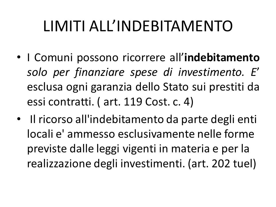 LIMITI ALL'INDEBITAMENTO I Comuni possono ricorrere all'indebitamento solo per finanziare spese di investimento. E' esclusa ogni garanzia dello Stato