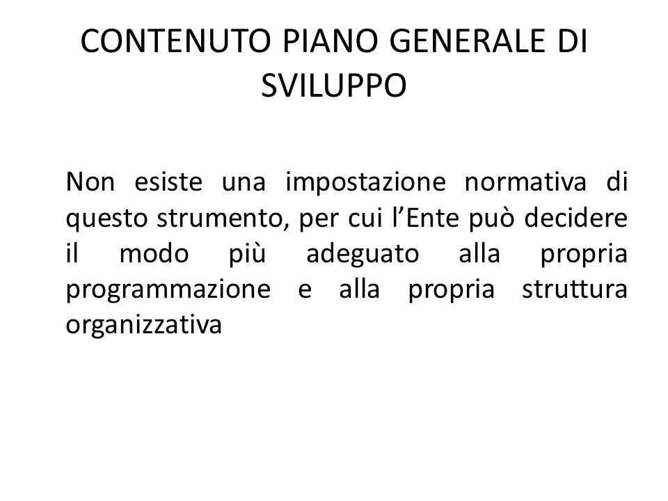 CONTENUTO PIANO GENERALE DI SVILUPPO Non esiste una impostazione normativa di questo strumento, per cui l'Ente può decidere il modo più adeguato alla