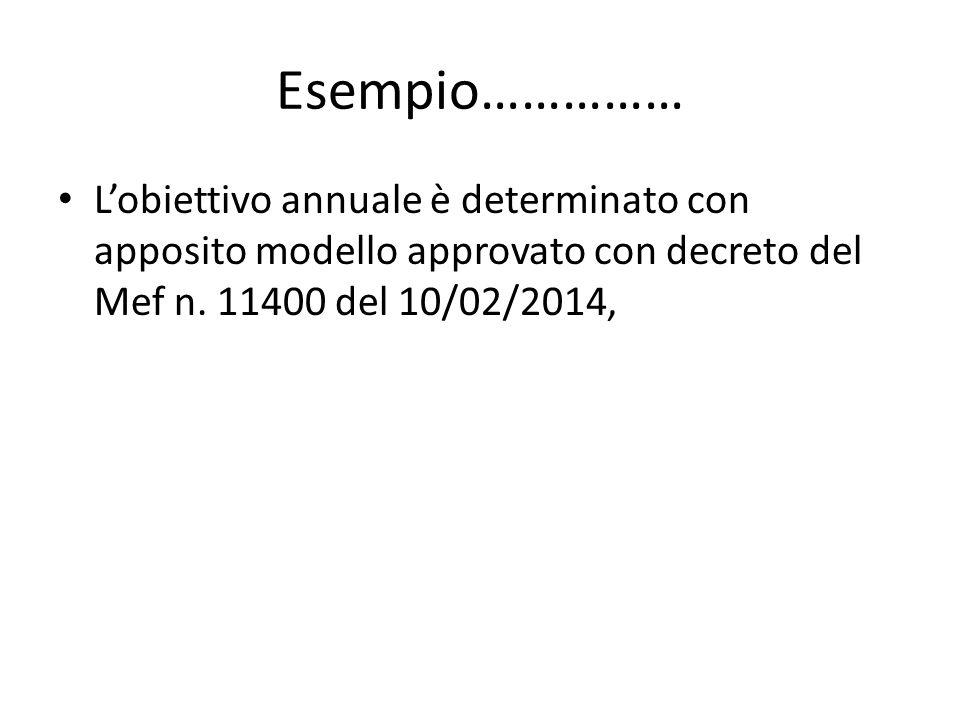 Esempio…………… L'obiettivo annuale è determinato con apposito modello approvato con decreto del Mef n. 11400 del 10/02/2014,