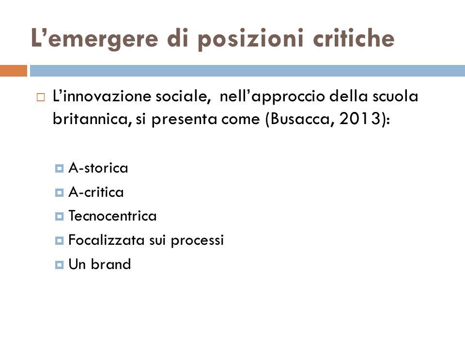 L'emergere di posizioni critiche  L'innovazione sociale, nell'approccio della scuola britannica, si presenta come (Busacca, 2013):  A-storica  A-critica  Tecnocentrica  Focalizzata sui processi  Un brand